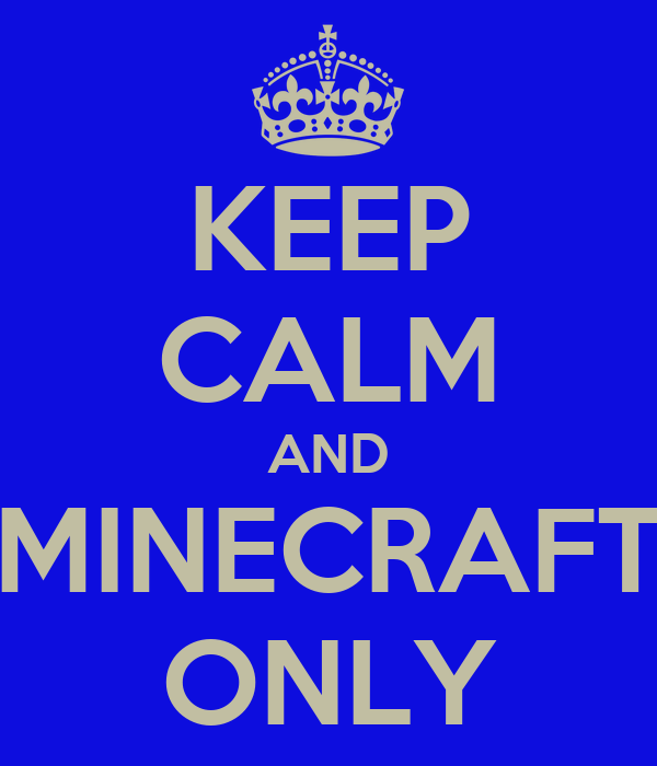 KEEP CALM AND MINECRAFT ONLY
