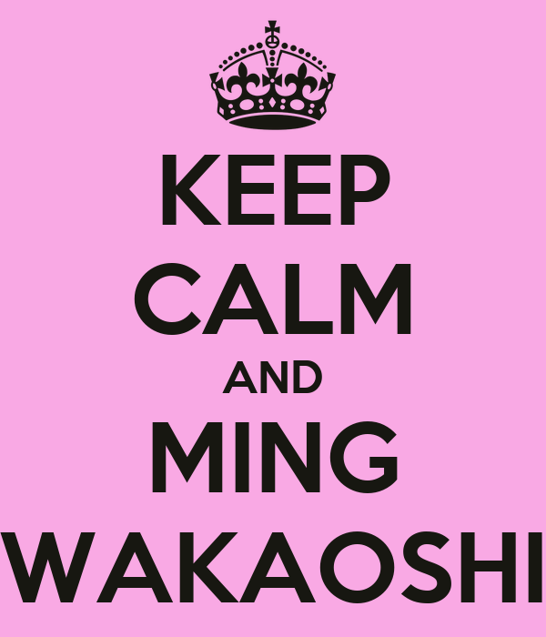 KEEP CALM AND MING WAKAOSHI