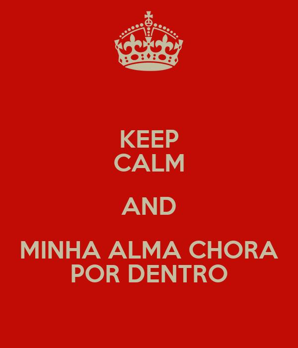 KEEP CALM AND MINHA ALMA CHORA POR DENTRO