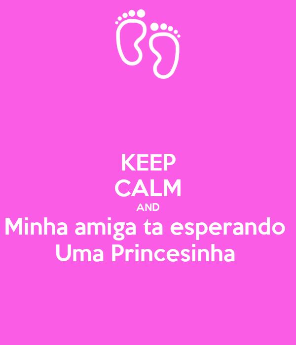 KEEP CALM AND Minha amiga ta esperando  Uma Princesinha