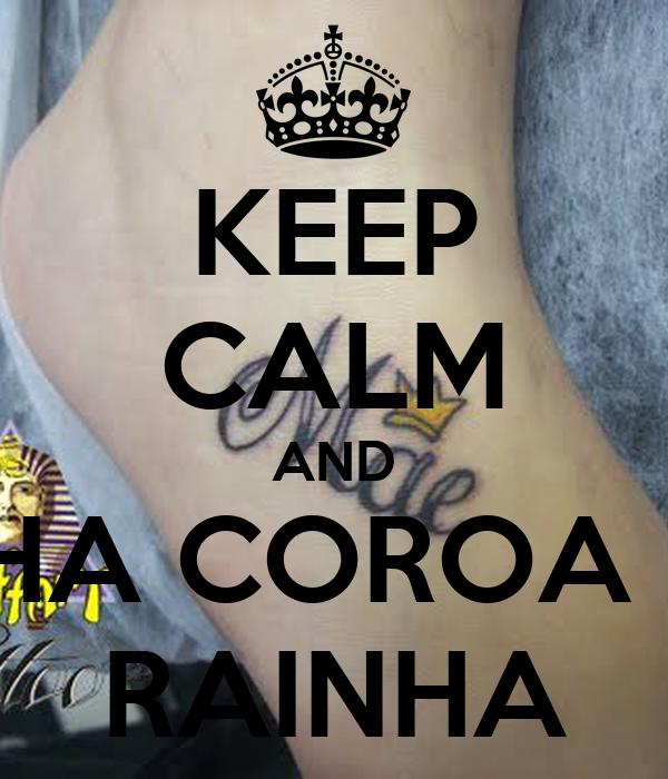 KEEP CALM AND MINHA COROA TU É RAINHA