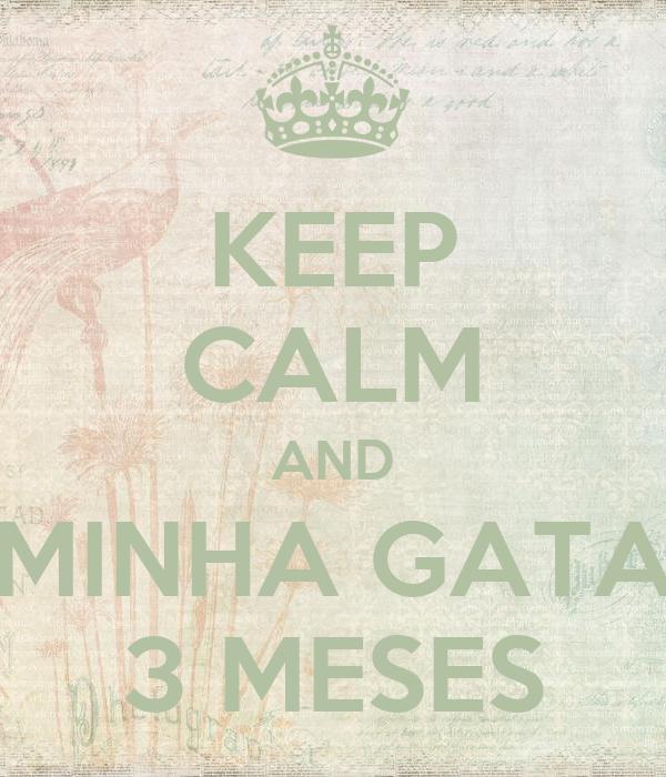 KEEP CALM AND MINHA GATA 3 MESES