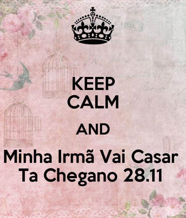 KEEP CALM AND Minha Irmã Vai Casar  Ta Chegano 28.11