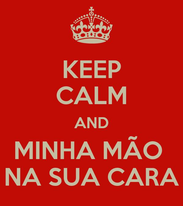 KEEP CALM AND MINHA MÃO  NA SUA CARA