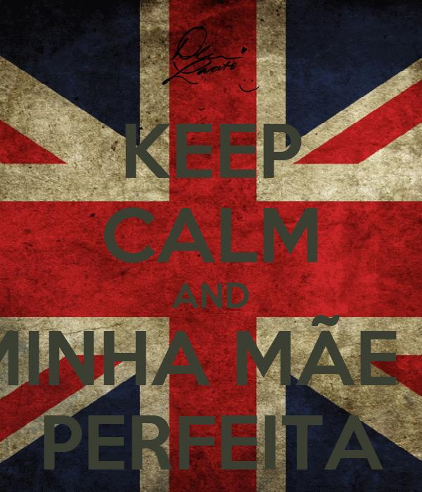 KEEP CALM AND MINHA MÃE É PERFEITA