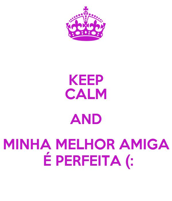 KEEP CALM AND MINHA MELHOR AMIGA  É PERFEITA (: