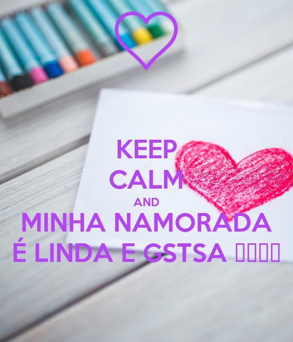 KEEP CALM AND MINHA NAMORADA É LINDA E GSTSA 😍😍❤❤