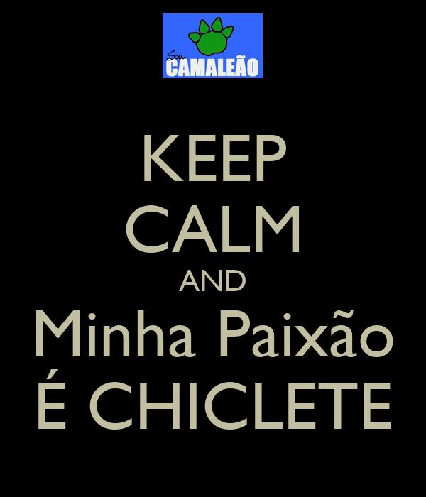 KEEP CALM AND Minha Paixão É CHICLETE