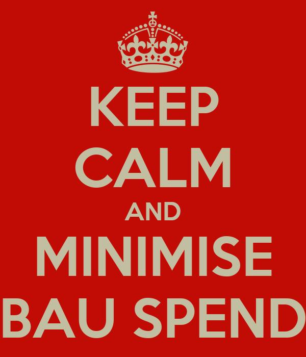 KEEP CALM AND MINIMISE BAU SPEND