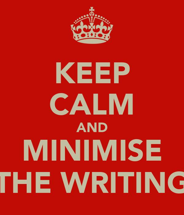 KEEP CALM AND MINIMISE THE WRITING