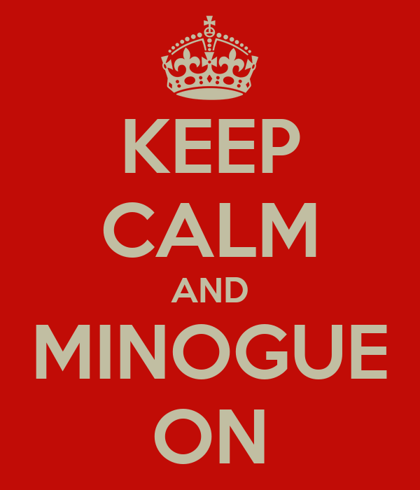 KEEP CALM AND MINOGUE ON
