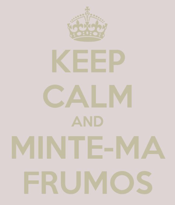 KEEP CALM AND MINTE-MA FRUMOS