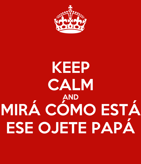 KEEP CALM AND MIRÁ CÓMO ESTÁ ESE OJETE PAPÁ