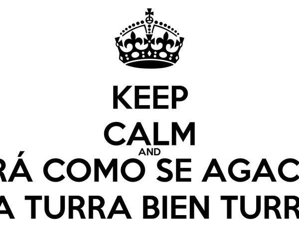 KEEP CALM AND MIRÁ COMO SE AGACHA LA TURRA BIEN TURRA