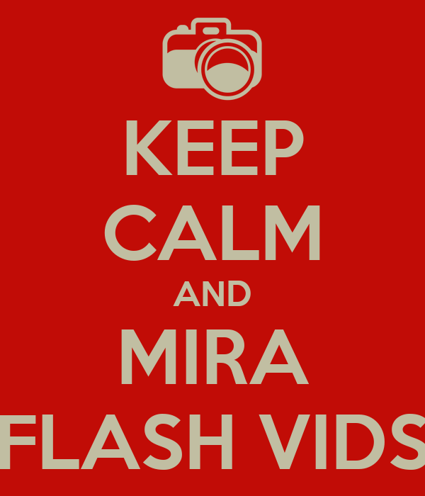 KEEP CALM AND MIRA FLASH VIDS