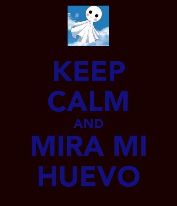 KEEP CALM AND MIRA MI HUEVO