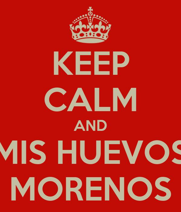 KEEP CALM AND MIS HUEVOS MORENOS