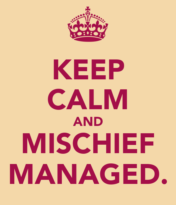 KEEP CALM AND MISCHIEF MANAGED.