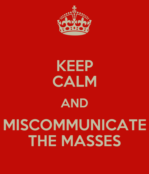 KEEP CALM AND MISCOMMUNICATE THE MASSES