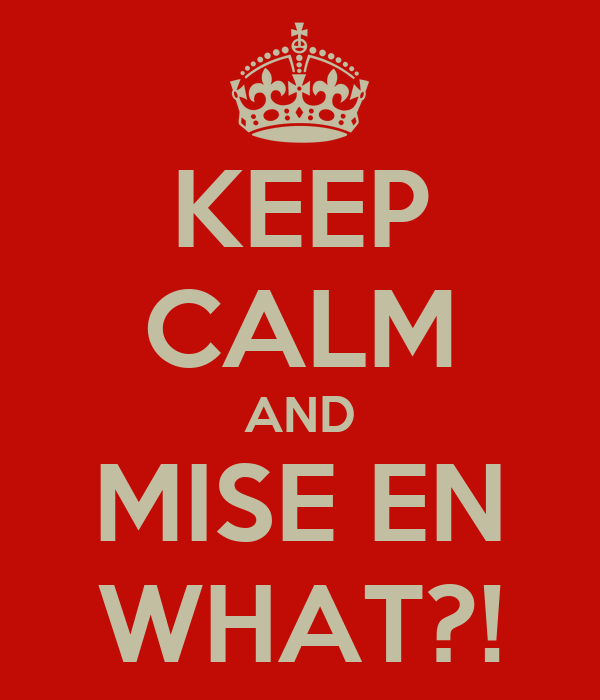 KEEP CALM AND MISE EN WHAT?!