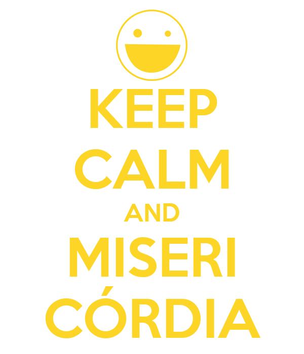 KEEP CALM AND MISERI CÓRDIA