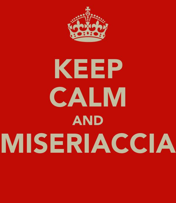 KEEP CALM AND MISERIACCIA