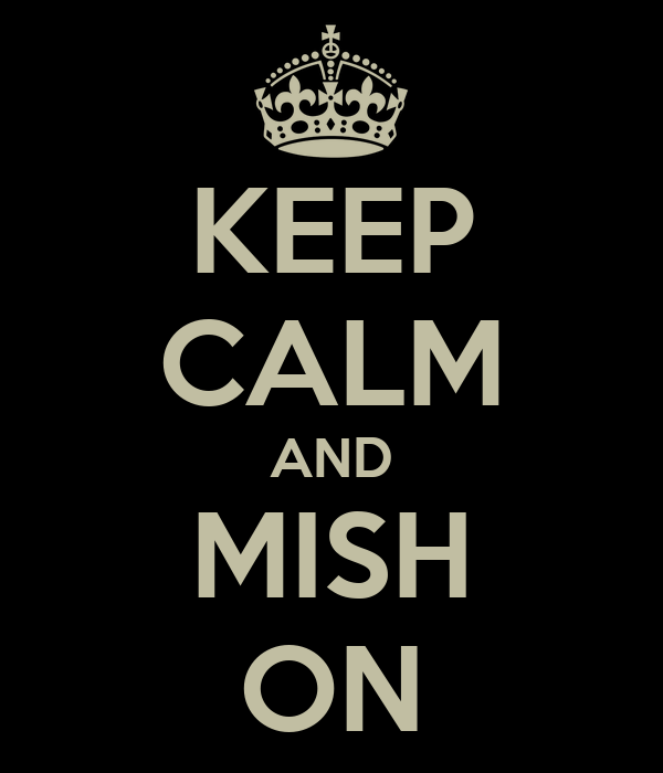 KEEP CALM AND MISH ON
