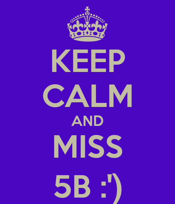 KEEP CALM AND MISS 5B :')