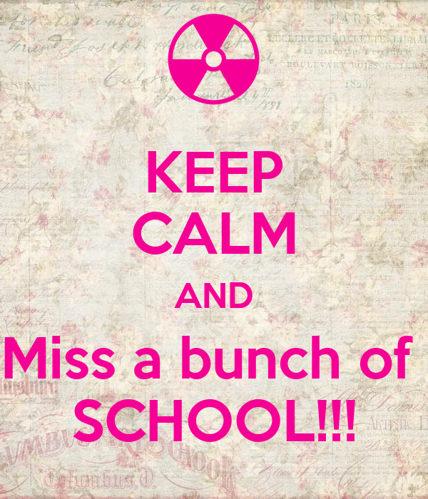 KEEP CALM AND Miss a bunch of  SCHOOL!!!