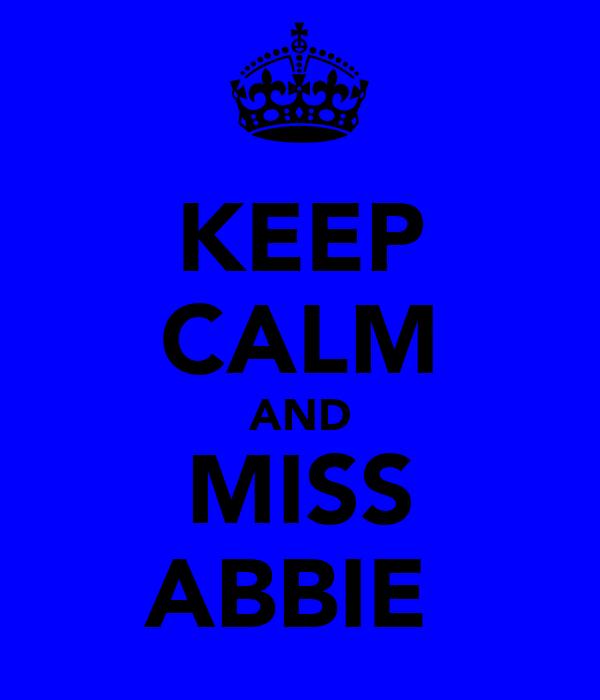 KEEP CALM AND MISS ABBIE