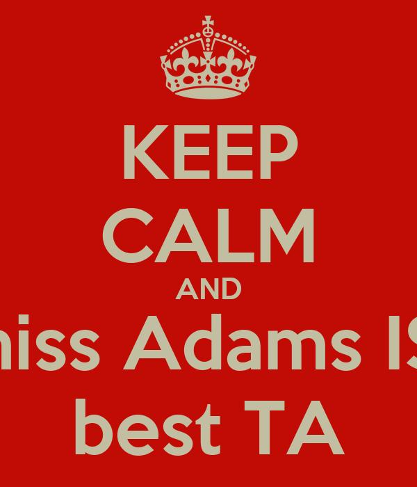 KEEP CALM AND miss Adams IS  best TA