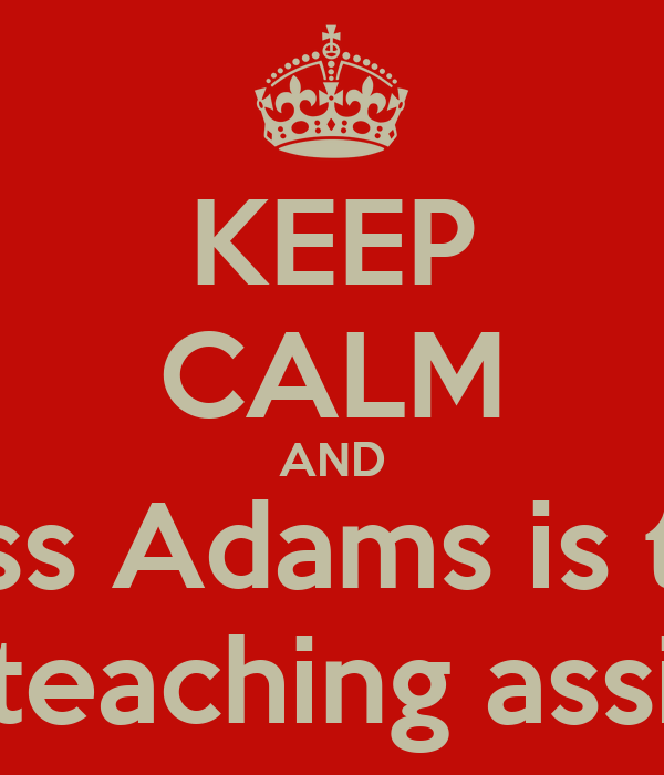 KEEP CALM AND miss Adams is the best teaching assistant