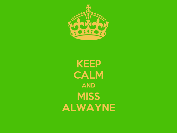 KEEP CALM AND MISS ALWAYNE