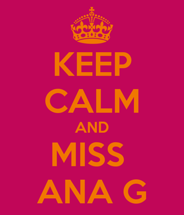 KEEP CALM AND MISS  ANA G