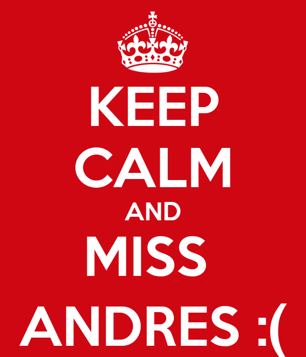 KEEP CALM AND MISS  ANDRES :(