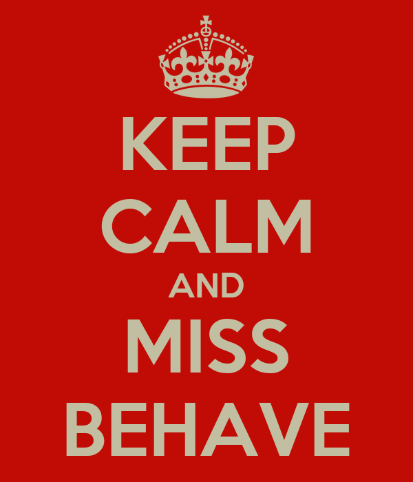 KEEP CALM AND MISS BEHAVE