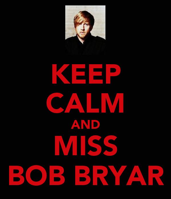 KEEP CALM AND MISS BOB BRYAR