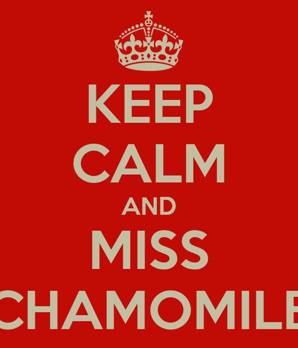 KEEP CALM AND MISS CHAMOMILE
