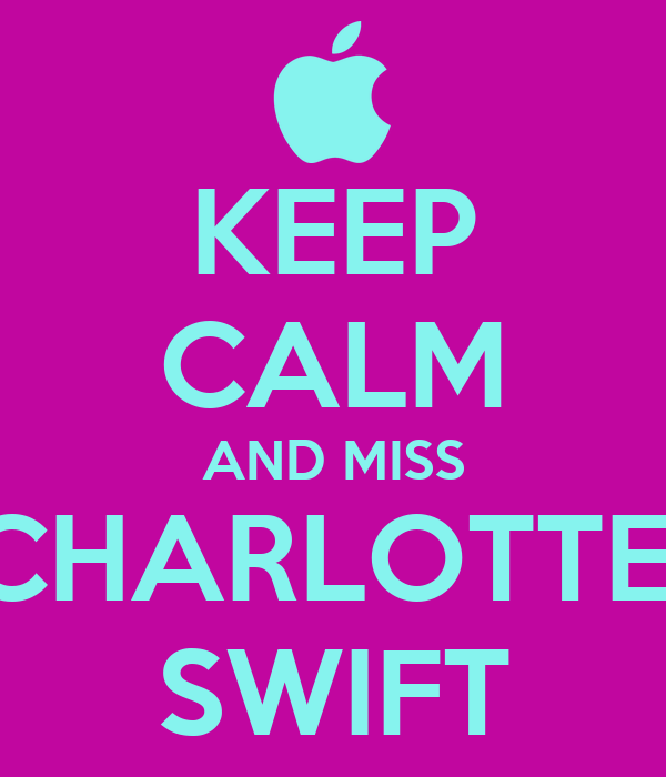 KEEP CALM AND MISS CHARLOTTE  SWIFT