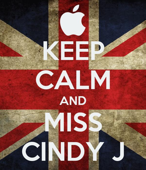 KEEP CALM AND MISS CINDY J