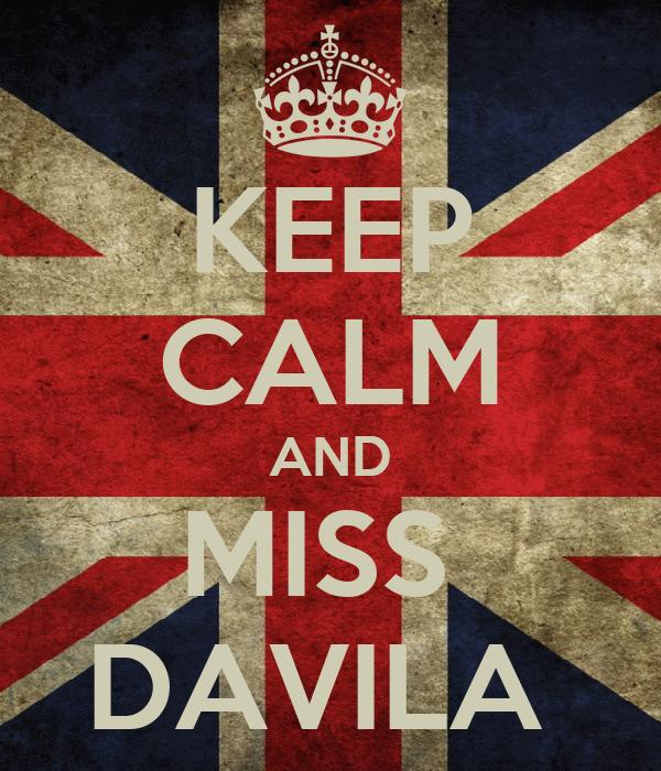 KEEP CALM AND MISS  DAVILA