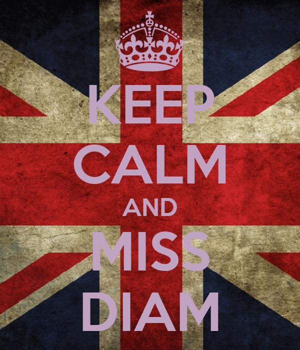 KEEP CALM AND MISS DIAM