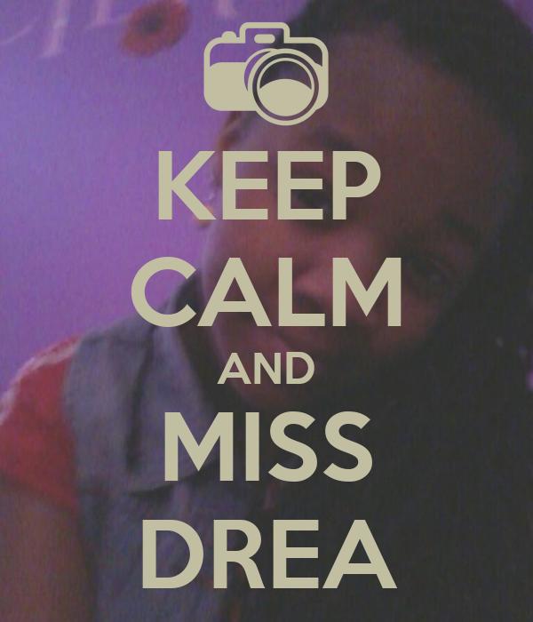 KEEP CALM AND MISS DREA