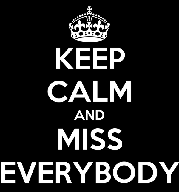 KEEP CALM AND MISS EVERYBODY