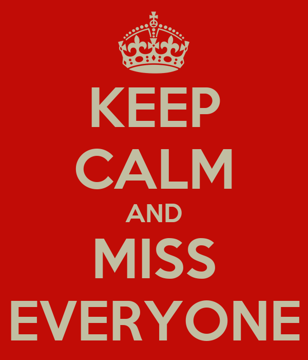 KEEP CALM AND MISS EVERYONE