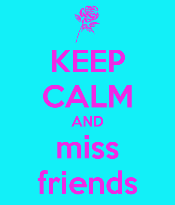 KEEP CALM AND miss friends