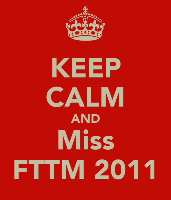 KEEP CALM AND Miss FTTM 2011