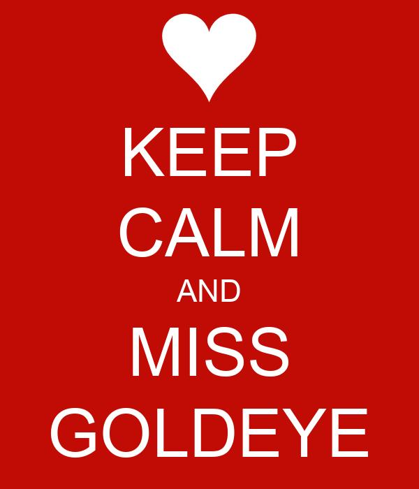 KEEP CALM AND MISS GOLDEYE