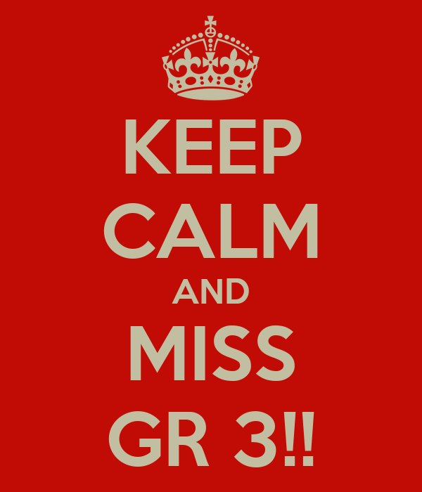 KEEP CALM AND MISS GR 3!!