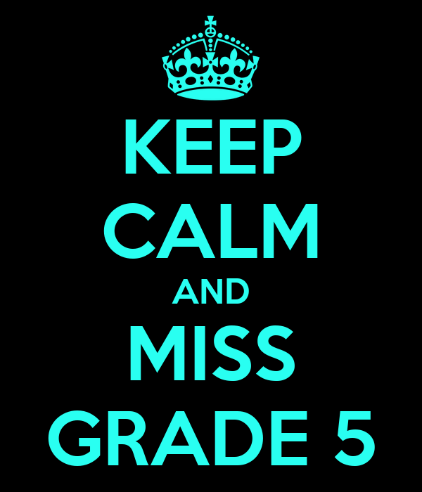 KEEP CALM AND MISS GRADE 5